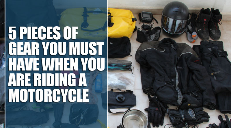 5 pieces of gear you must have when you are riding a motorcycle